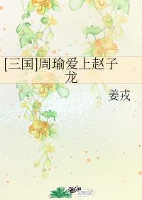 [三國]周瑜愛上趙子龍